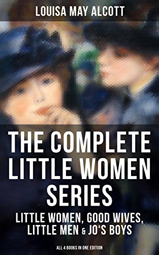 THE COMPLETE LITTLE WOMEN SERIES: Little Women, Good Wives, Little Men & Jo's Boys : The Beloved Classics of American Literature: ... experiences with