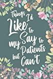 Things I d Like to Say to My Patients But Can t: Funny Appreciation Thank You Gift for Nurses, Doctors, Surgeon, Chiropractor & Dentist. Gag Joke Notebook Journal. 6 x 9 inch, 120 Pages.