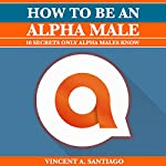 How to Be an Alpha Male: 10 Secrets Only Alpha Males Know   Vincent Santiago