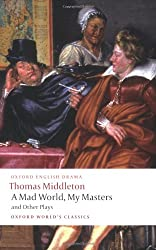 A Mad World, My Masters and Other Plays: A Mad World, My Masters; Michaelmas Term; A trick to Catch the Old One; No Wit, No Help Like a Woman's (Oxford World's Classics)