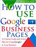How to Use Google+ Business Pages: A Concise Guide and Action Plan for Using Google+ in Your Business