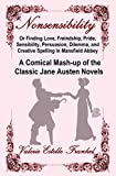 Nonsensibility Or Finding Love, Freindship, Pride, Sensibility, Persuasion, Dilemma, and Creative Spelling in Mansfield Abbey: A Comical Mash-up of the Classic Jane Austen Novels