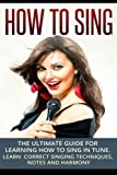How To Sing: The Ultimate Guide for Learning How To Sing in Tune: Learn Correct Singing Techniques, Notes and Harmony (Music) (Volume 1)