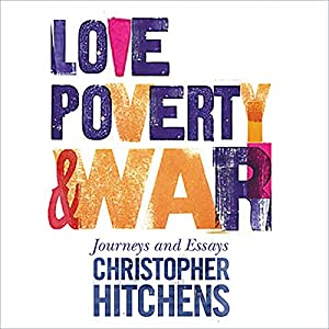 love poverty and war audiobook christopher hitchens audible  love poverty and war audiobook