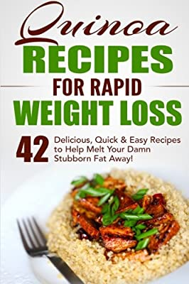 Quinoa Recipes for Rapid Weight Loss: 42 Delicious, Quick & Easy Recipes to Help Melt Your Damn Stubborn Fat Away! (Quinoa Recipes, Quinoa for Weight Loss, Quinoa Cookbook, Chia, Kale) (Volume 1)