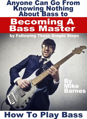 How To Play Bass: Anyone Can Go From Knowing Nothing About Bass to Becoming A Bass Master by Following These Simple Steps