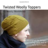 Twisted Woolly Toppers: 10 original Hat designs featuring cable, bias and twist techniques