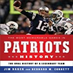The Most Memorable Games in Patriots History: The Oral History of a Legendary Team | Jim Baker,Bernard M. Corbett