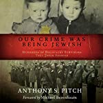 Our Crime Was Being Jewish: Hundreds of Holocaust Survivors Tell Their Stories | Anthony S. Pitch