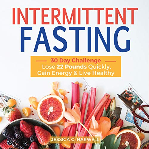 Intermittent Fasting: 30 Day Challenge: The Complete Guide to Lose 22 Pounds Quickly, Gain Energy & Live Healthy by Jessica C. Harwell