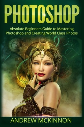 photoshop-absolute-beginners-guide-to-mastering-photoshop-and-creating-world-class-photos