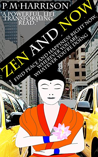 Zen And Now: Find Peace And Happiness Right Now, No Matter Where You Are, No Matter What Youre Doing