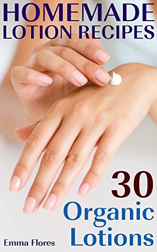 Homemade Lotion Recipes: 30 Organic Lotions: (Natural Cosmetics, Natural Beauty Book) by [Flores, Emma ]