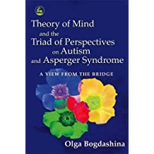 Theory of Mind and the Triad of Perspectives on Autism and Asperger Syndrome: A View from the Bridge by Olga Bogdashina (2005-10-15)