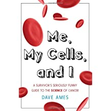 Me, My Cells and I: A Survivor's Seriously Funny Guide to the Science of Cancer