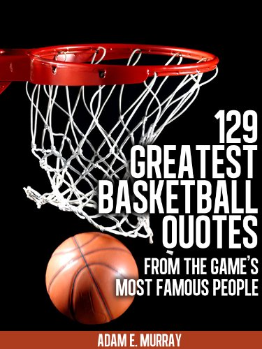 Basketball: 129 Greatest Basketball Quotes from the Game\'s Most Famous  People (Sports Life Quotes Book 3)