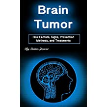 Brain Tumor: Risk Factors, Signs, Prevention Methods, and Treatments