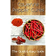 Cayenne Pepper Cures: The Quick & Easy Guide (Natural Remedies)