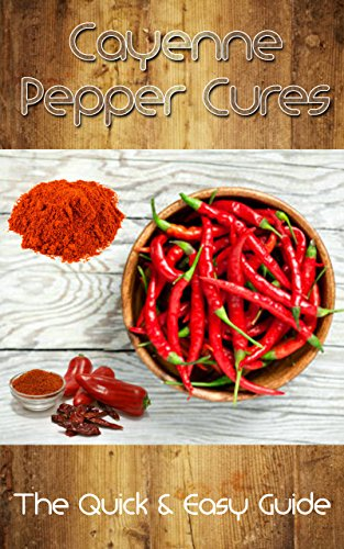 Medication Cure Quick - Cayenne Pepper Cures: The Quick & Easy Guide (Natural Remedies)