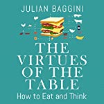 The Virtues of the Table: How to Eat and Think | Julian Baggini