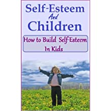 """Self Esteem and Children - How to Build Self-esteem in kids (The """"Love your Child"""" series Book 3)"""
