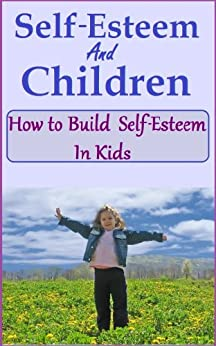 "Self Esteem and Children - How to Build Self-esteem in kids (The ""Love your Child"" series Book 3) by [Miller, Raz]"