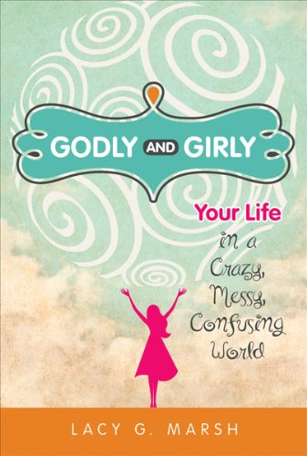 Godly and GirlyYour Life in a Crazy, Messy, Confusing World pdf