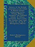 History of the British possessions in the Indian & Atlantic Oceans; comprising Ceylon, Penang, Malacca, Sincapore, the Falkland Islands, St. Helena, ... Castle, &c., &c. By R. Montgomery Martin