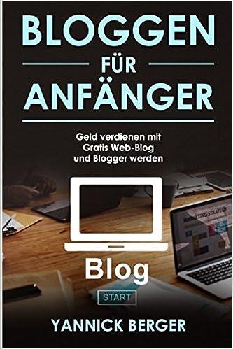 Bloggen für Anfänger Gratis Web-Blog starten, Blogger werden und mit dem eigenen Blog Geld verdienen: Amazon.es: Yannick Berger: Libros en idiomas ...