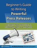 Beginner s Guide to Writing Powerful Press Releases: Secrets the Pros Use to Command Media Attention