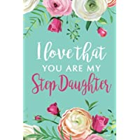 I Love That You Are My Step Daughter Journal: Blank and Lined Journal for your Step Daughter, Step Daughter Gift, Journal for Step Daughter