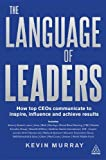 The Language of Leaders : How Top CEOs Communicate to Inspire, Influence and Achieve Results, Murray, Kevin, 0749464399