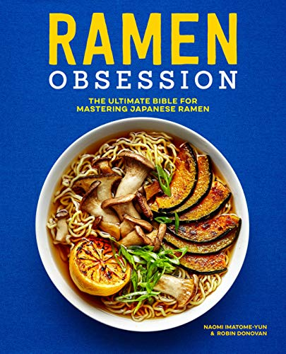 Ramen Obsession: The Ultimate Bible for Mastering Japanese Ramen by Naomi Imatome-Yun, Robin Donovan