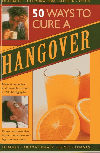 50 Ways to Cure a Hangover: Natural remedies and therapies shown in 70 photographs