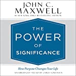 The Power of Significance: How Purpose Changes Your Life | John C. Maxwell
