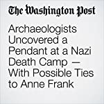 Archaeologists Uncovered a Pendant at a Nazi Death Camp — With Possible Ties to Anne Frank | Lindsey Bever