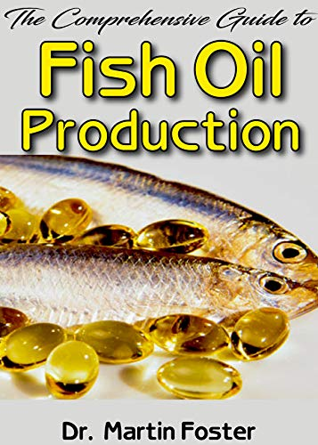 The Comprehensive Guide To Fish Oil Production: All you need to know about Fish Oil production Processes, benefits and how you can get the best Fish Oil out there! (Benefits Of Omega 3 6 And 9)
