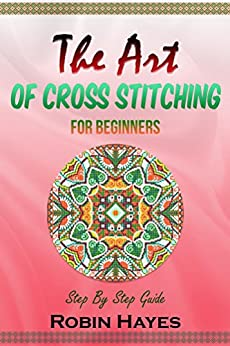 The Art of Cross Stitching for Beginners: Step By Step Guide by [Hayes, Robin]