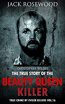 Christopher Wilder: The True Story of The Beauty Queen Killer: Historical Serial Killers and Murderers (True Crime by Evil Killers Book 16) (English Edition) por [Rosewood, Jack]