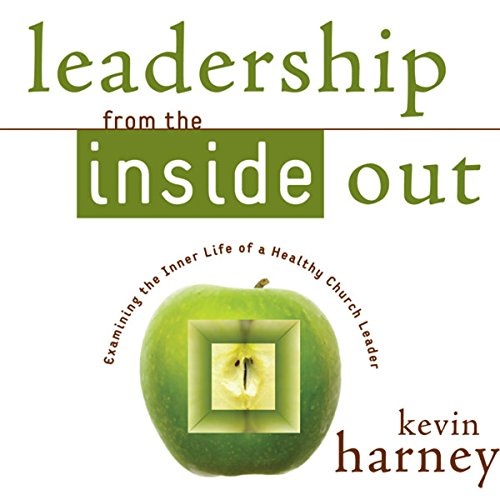 Leadership from the Inside Out: Examining the Inner Life of a Healthy Church Leader (Leadership From The Inside Out Kevin Harney)