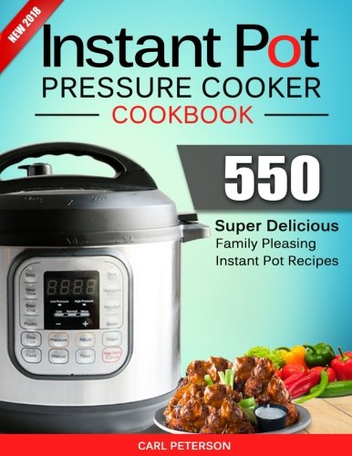 Instant Pot Pressure Cooker Cookbook: 550 Super Delicious, Family Pleasing Instant Pot Recipes. Anyone Can Cook