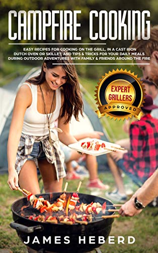 Campfire Cooking: Easy Recipes for Cooking on the Grill, in a Cast Iron Dutch Oven or Skillet, and Tips & Tricks for Your Daily Meals During Outdoor Adventures with Family & Friends Around the Fire by James Heberd