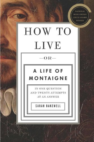 How to Live: Or A Life of Montaigne in One Question and Twenty Attempts at an Answer, by Sarah Bakewell