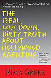 The Real, Low Down, Dirty Truth about Hollywood Agenting: The Day-To-Day Inner Workings of Hollywood from a Seasoned Talent Agent's Point of View by Rima Greer (2007-10-01)