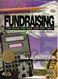 Fundraising : The Good, the Bad and the Ugly (& How to Tell the Difference), Harrison, Bill J., 0964093812