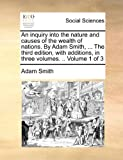 An Inquiry into the Nature and Causes of the Wealth of Nations by Adam Smith, the Third Edition, with Additions, in Three, Adam Smith, 1140726145