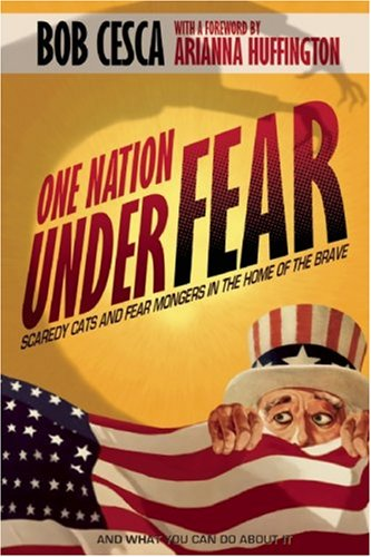 One Nation Under Fear: Scaredy Cats and Fear-Mongers in the Home of the Brave (And What You Can Do About It)