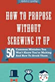 How to Propose Without Screwing It Up: 50 Common Mistakes You Won't Know You're Making and How to Avoid Them