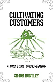 Cultivating Customers: A Farmer's Guide to Online Marketing by [Huntley, Simon]