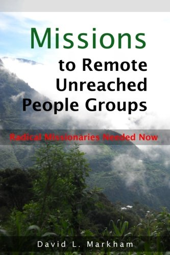 Missions to Remote Unreached People Groups: Radical Missionaries Needed Now (Remote People)